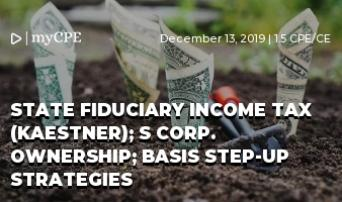 State Fiduciary Income Tax (Kaestner); S Corp. Ownership; Basis Step-Up Strategies