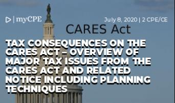 Tax Consequences on the CARES Act – Overview of major tax issues from the CARES Act and related notice including planning techniques