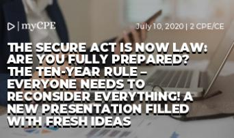 The Secure Act Is Now Law: Are You Fully Prepared? THE TEN-YEAR RULE – EVERYONE NEEDS TO RECONSIDER EVERYTHING! A NEW PRESENTATION FILLED WITH FRESH IDEAS