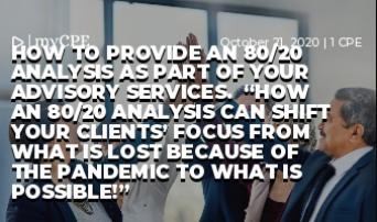 "HOW TO PROVIDE AN 80/20 ANALYSIS AS PART OF YOUR ADVISORY SERVICES.  ""How an 80/20 analysis can shift your clients' focus from what is lost because of the pandemic to what is possible!"""