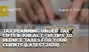 Tax Planning Under Tax Cuts & Job Act - 10 Tips to Reduce Taxes for your Clients (Latest 2020)