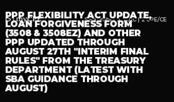 """PPP FLEXIBILITY ACT UPDATE, LOAN FORGIVENESS FORM (3508 & 3508EZ) AND OTHER PPP UPDATED THROUGH AUGUST 27th """"INTERIM FINAL RULES"""" FROM THE TREASURY DEPARTMENT (LATEST WITH SBA GUIDANCE THROUGH AUGUST)"""