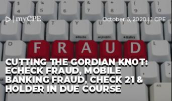 Cutting the Gordian Knot: eCheck Fraud, Mobile Banking Fraud, Check 21 & Holder In Due Course