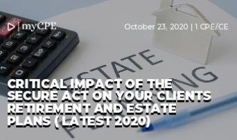 CRITICAL IMPACT OF THE SECURE ACT ON YOUR CLIENTS RETIREMENT AND ESTATE PLANS ( LATEST 2020)