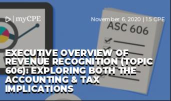 Executive Overview of Revenue Recognition (Topic 606): Exploring Both the Accounting & Tax Implications