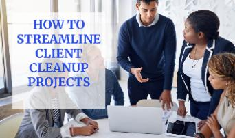 How to Streamline Client Cleanup Projects