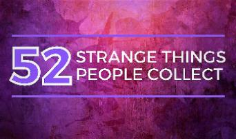 52 Strange Things People Collect