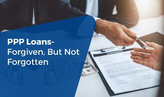PPP Loans- Forgiven, But not Forgotten