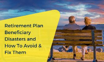 Retirement Plan Beneficiary Disasters and How to Avoid & Fix Them