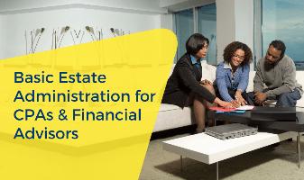 Basic Estate Administration For CPAs & Financial Advisors