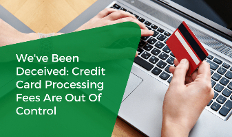 We've Been Deceived: Credit Card Processing Fees Are Out Of Control
