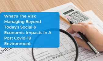 What's The Risk? Managing Beyond Today's Social & Economic Impacts In A Post Covid-19 Environment